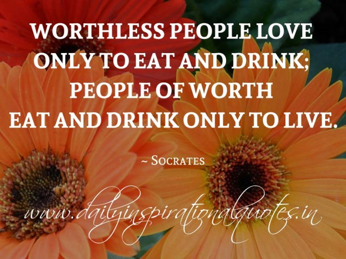 Worthless people love only to eat and drink; people of worth eat and drink only to live. ~ Socrates