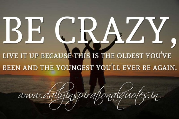 Be crazy, live it up because this is the oldest you've been and the youngest you'll ever be again. ~ Anonymous