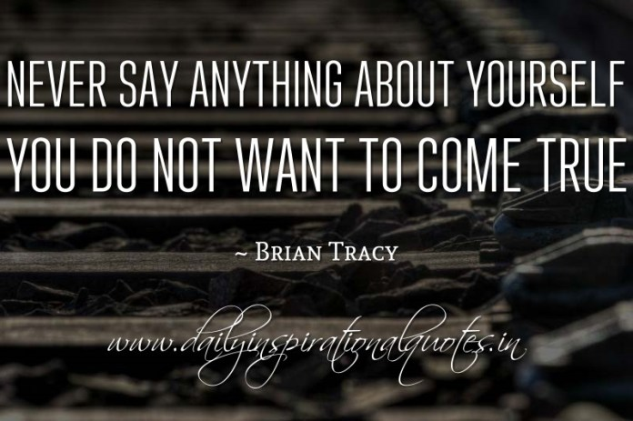 Never say anything about yourself you do not want to come true. ~ Brian Tracy