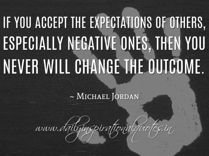 If you accept the expectations of others, especially negative ones, then you never will change the outcome. ~ Michael Jordan