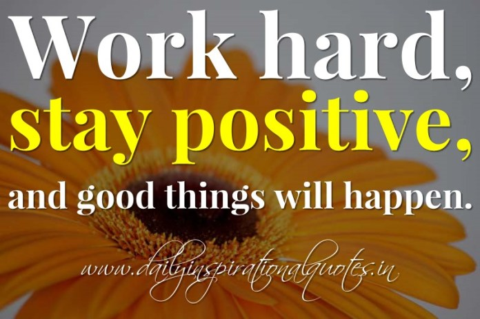 Work hard, stay positive, and good things will happen. ~ Anonymous