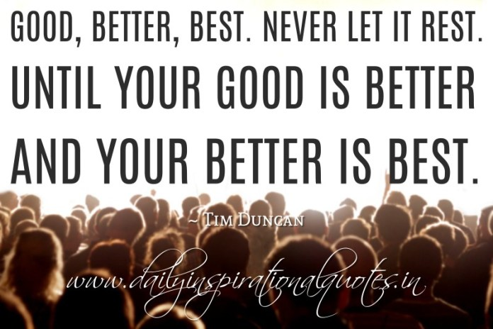Good, better, best. Never let it rest. Until your good is better and your better is best. ~ Tim Duncan