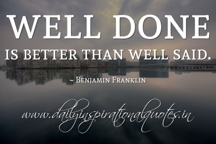 Well done is better than well said. ~ Benjamin Franklin