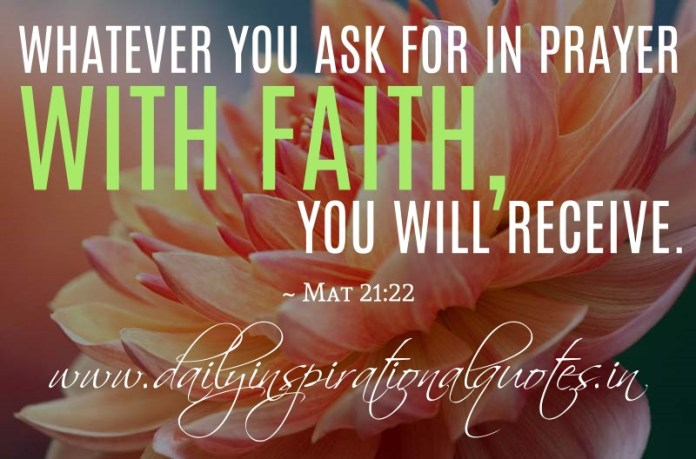 Whatever you ask for in prayer with faith, you will receive. ~ Mat 21:22