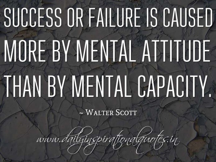 Success or failure is caused more by mental attitude than by mental capacity. ~ Walter Scott