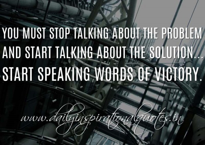 You must stop talking about the problem and start talking about the solution...start speaking words of victory. ~ Anonymous