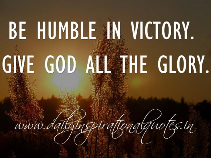 Be humble in victory. Give God all the glory.. ~ Anonymous