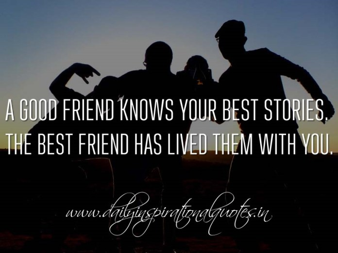 A Good Friend Knows Your Best Stories The Best Friend Has Lived