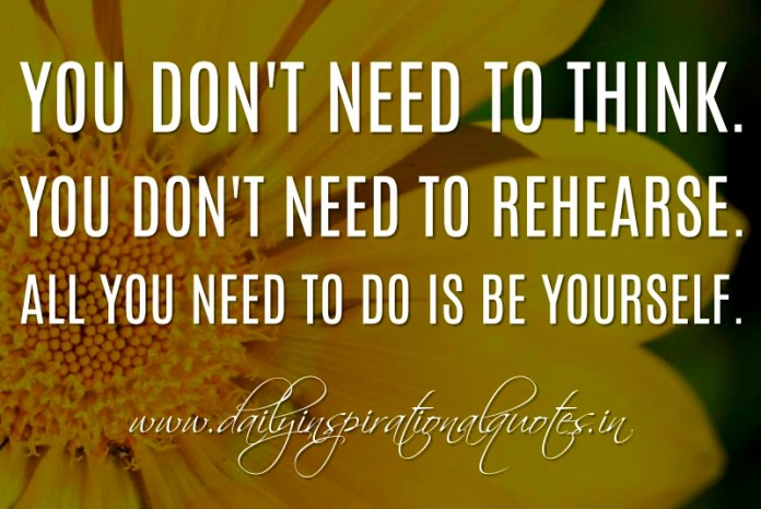 You don't need to think. You don't need to rehearse. All you need to do is be yourself. ~ Anonymous
