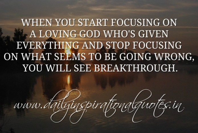 When you start focusing on a loving God who's given everything and stop focusing on what seems to be going wrong, you will see breakthrough. ~ Anonymous