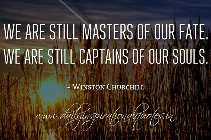 We are still masters of our fate. We are still captains of our souls. ~ Winston Churchill