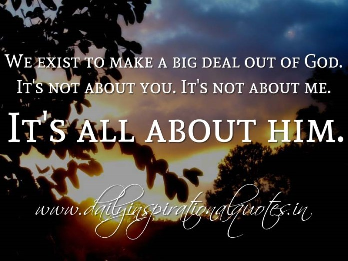 We exist to make a big deal out of God. It's not about you. It's not about me. It's all about him. ~ Anonymous