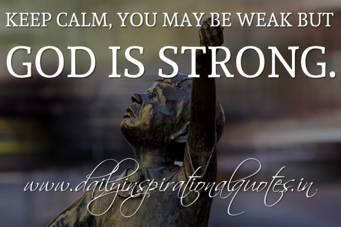 Keep calm, you may be weak but God is strong. ~ Anonymous