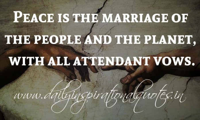 Peace is the marriage of the people and the planet, with all attendant vows. ~ Anonymous