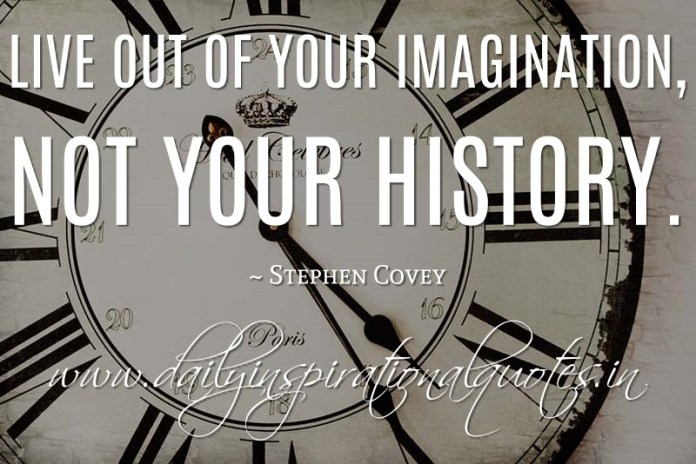 Live out of your imagination, not your history. ~ Stephen Covey