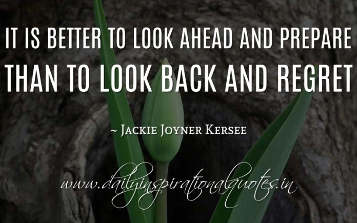 It is better to look ahead and prepare than to look back and regret. ~ Jackie Joyner Kersee