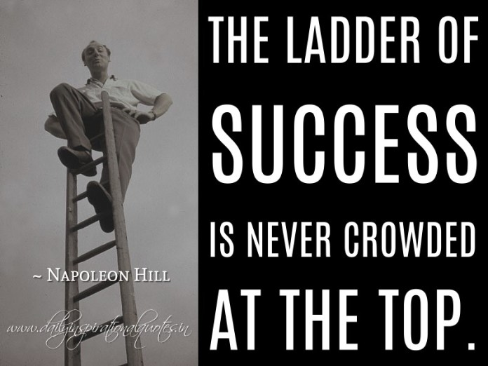 The ladder of success is never crowded at the top. ~ Napoleon Hill