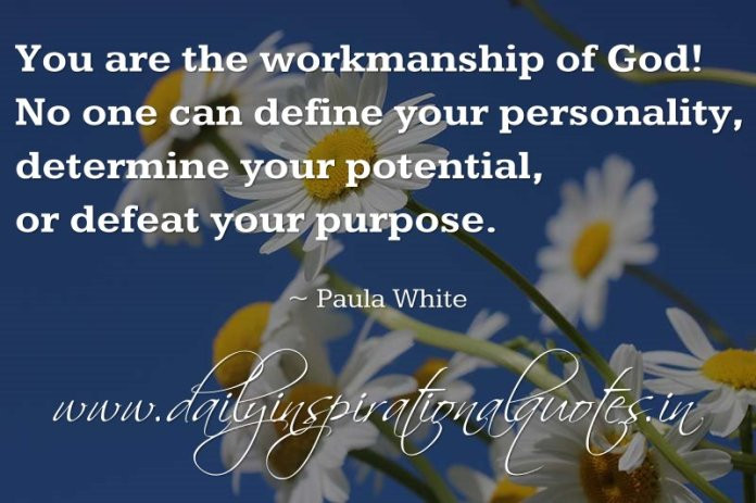 You are the workmanship of God! No one can define your personality, determine your potential, or defeat your purpose. ~ Paula White