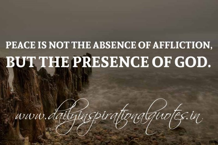 Peace is not the absence of affliction, but the presence of God. ~ Anonymous