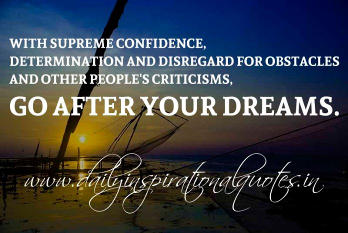 with supreme confidence, determination and disregard for obstacles and other people's criticisms, go after your dreams. ~ Anonymous