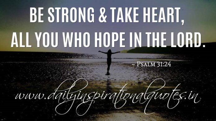 Be strong & take heart, all you who hope in the LORD. ~ Psalm 31:24