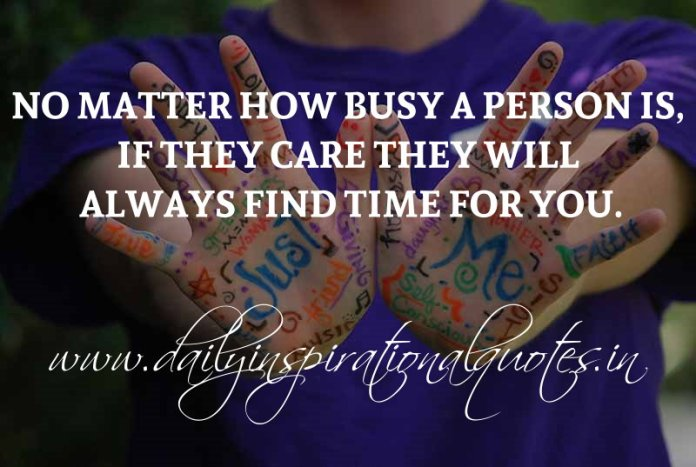 No matter how busy a person is, if they care they will always find time for you. ~ Anonymous