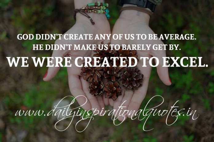 God didn't create any of us to be average. He didn't make us to barely get by. We were created to excel. ~ Anonymous