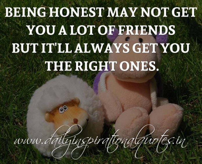 Being honest may not get you a lot of friends but it'll always get you the right ones. ~ Anonymous