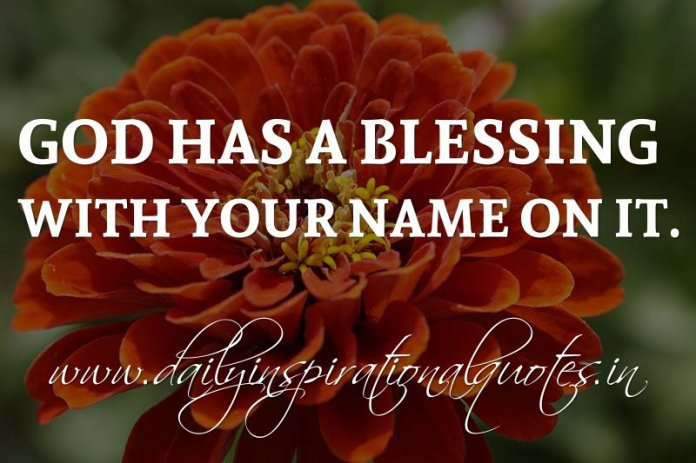 God has a blessing with your name on it. ~ Anonymous