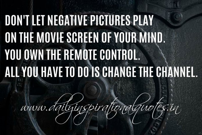 Don't let negative pictures play on the movie screen of your mind. You own the remote control. All you have to do is change the channel. ~ Anonymous