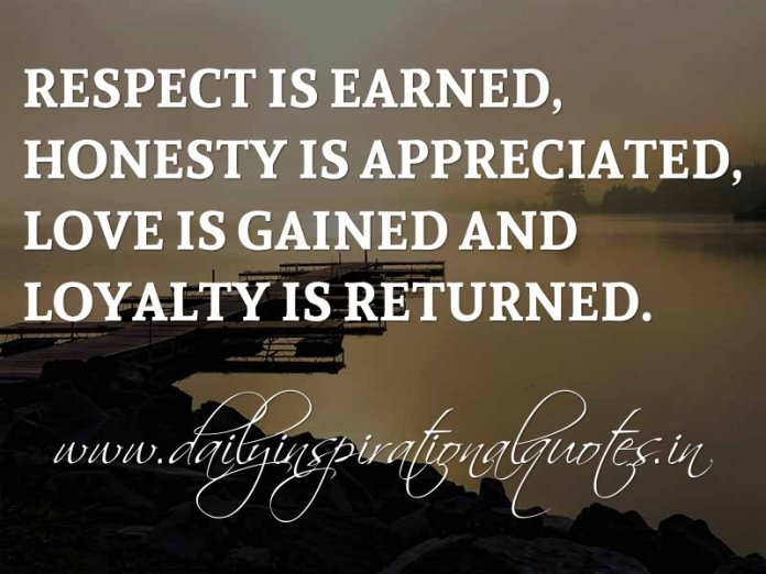 Respect is earned, Honesty is appreciated, Love is gained and Loyalty is returned. ~ Anonymous