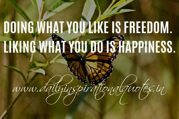 Doing what you like is freedom. Liking what you do is happiness. ~ Anonymous