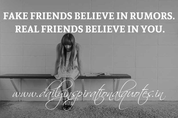 Fake friends believe in rumors. Real friends believe in you. ~ Anonymous