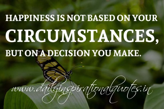 Happiness is not based on your circumstances, but on a decision you make. ~ Anonymous