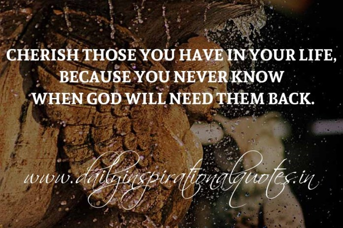 Cherish those you have in your life, because you never know when God will need them back. ~ Anonymous