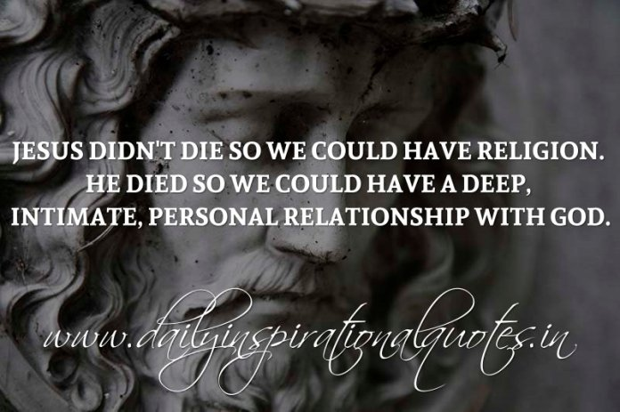 Jesus didn't die so we could have religion. He died so we could have a deep, intimate, personal relationship with God. ~ Anonymous