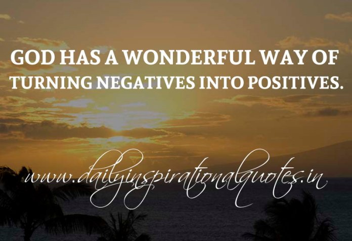God has a wonderful way of turning negatives into positives. ~ Anonymous