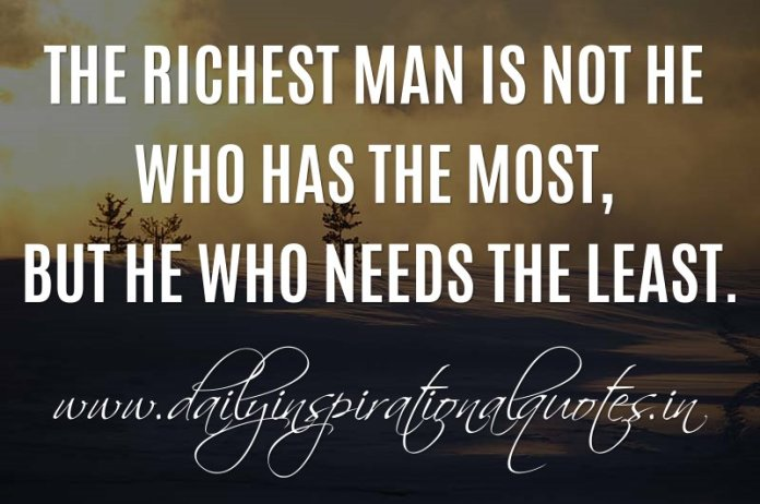 The richest man is not he who has the most, but he who needs the least. ~ Anonymous