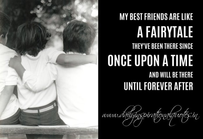 My best friends are like a fairytale. They've been there since once upon a time and will be there until forever after. ~ Anonymous