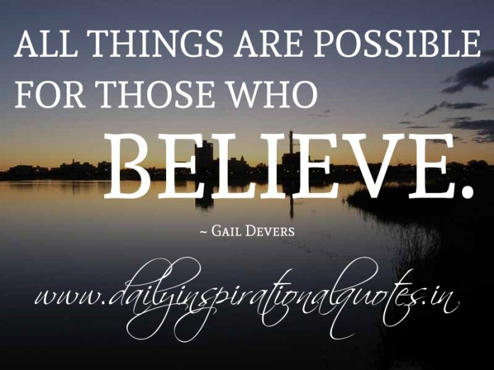 All things are possible for those who believe. ~ Gail Devers