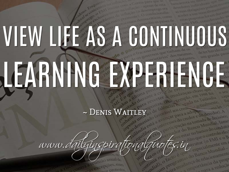 View Life As A Continuous Learning Experience Denis Waitley