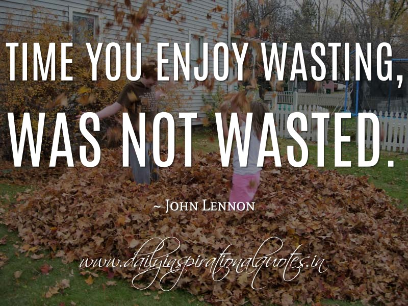 Time You Enjoy Wasting Was Not Wasted John Lennon Happiness