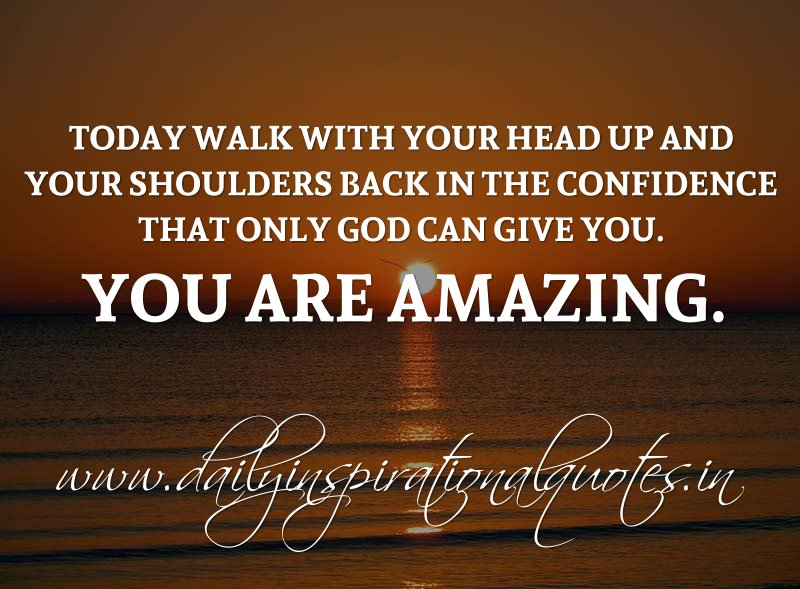 Today Walk With Your Head Up And Your Shoulders Back In