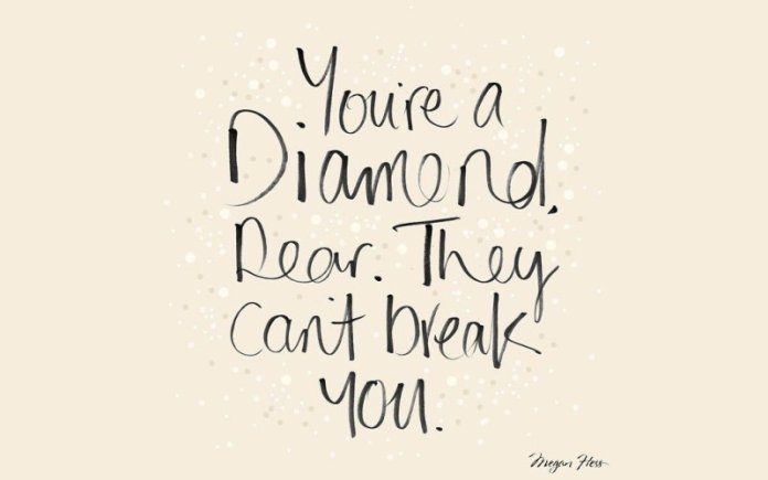 You're a diamond. Rear. They can't break you.