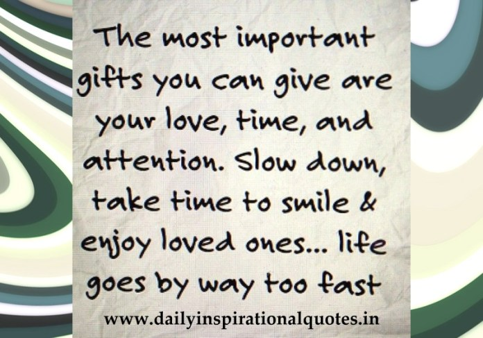 The most important gifts you can give are your love, time, and attention. Slow down, take time to smile & enjoy loved ones... life goes by way too fast.