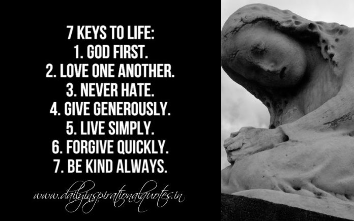 7 keys to life: God First. Love One Another. Never Hate. Give Generously. Live Simply. Forgive Quickly. Be Kind Always.