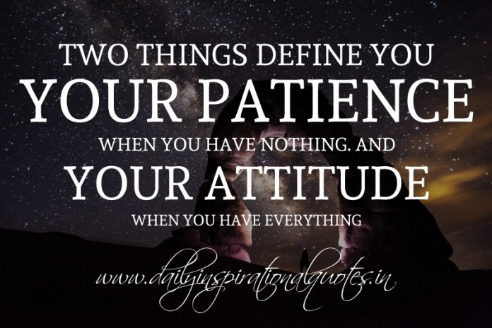 Two things define you: Your patience when you have nothing and your attitude when you have everything.