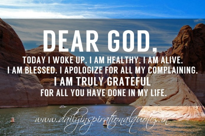 Dear God, Today I woke up. I'm healthy. I'm alive. I'm blessed. I apologize for all my complaining. I'm truly grateful for all you have done in my life.