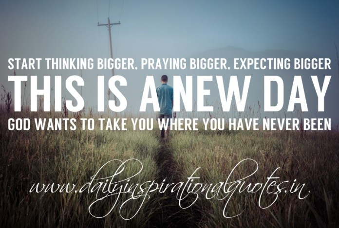 Start thinking bigger, praying bigger, expecting bigger. This is a new day. God wants to take you where you've never been.