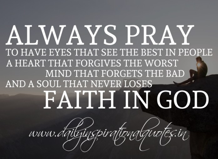 Always pray to have eyes that see the best in people, a heart that forgives the worst, mind that forgets the bad, and a soul that never loses faith in God.
